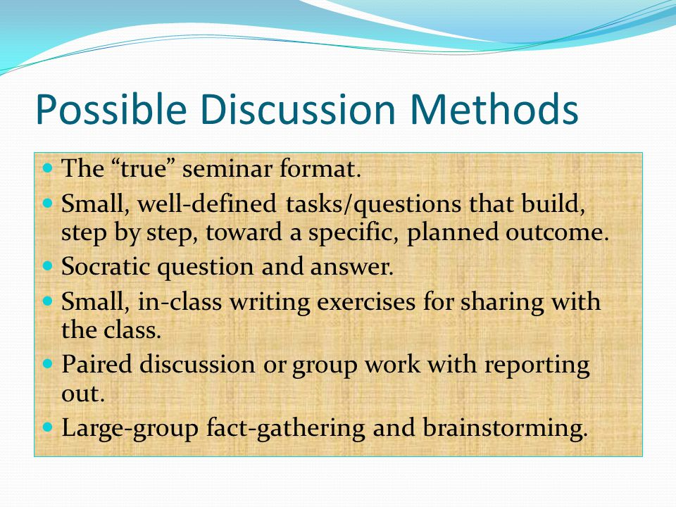"""Possible Discussion Methods The """"true"""" seminar format. Small, well-defined tasks/questions that build, step by step, toward a specific, planned outcom"""