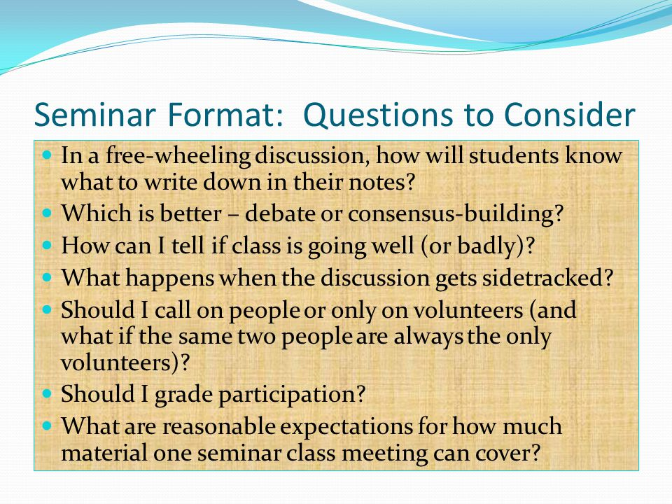 Seminar Format: Questions to Consider In a free-wheeling discussion, how will students know what to write down in their notes.