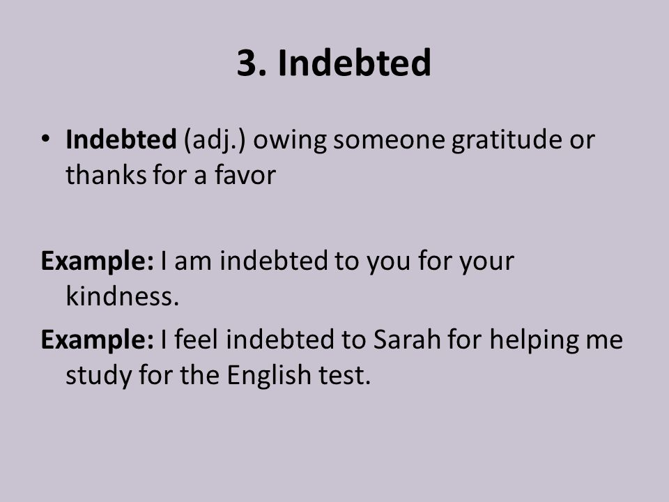 3. Indebted Indebted (adj.) owing someone gratitude or thanks for a favor Example: I am indebted to you for your kindness. Example: I feel indebted to