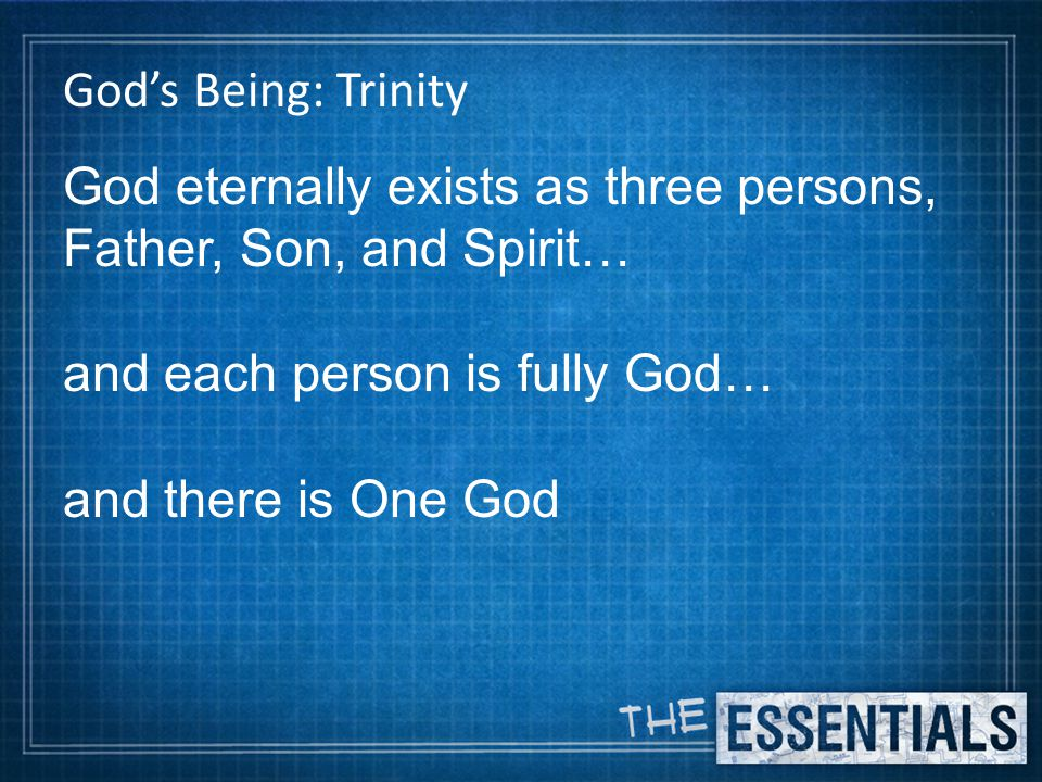 God's Being: Trinity God eternally exists as three persons, Father, Son, and Spirit… and each person is fully God… and there is One God
