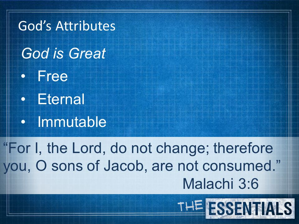 God's Attributes God is Great Free Eternal Immutable For I, the Lord, do not change; therefore you, O sons of Jacob, are not consumed. Malachi 3:6
