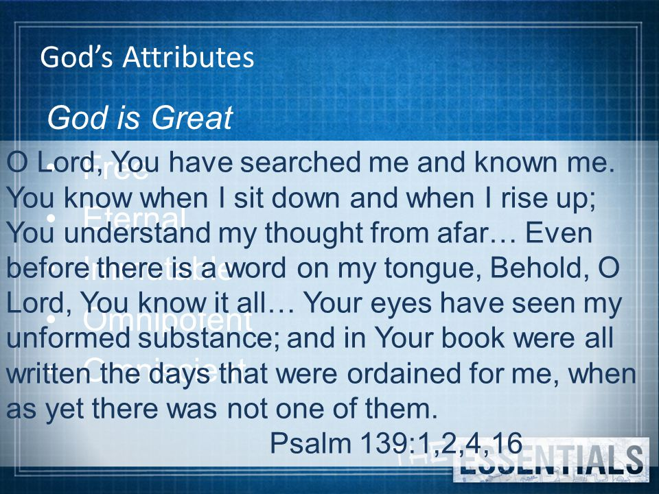 God's Attributes God is Great Free Eternal Immutable Omnipotent Omniscient O Lord, You have searched me and known me.