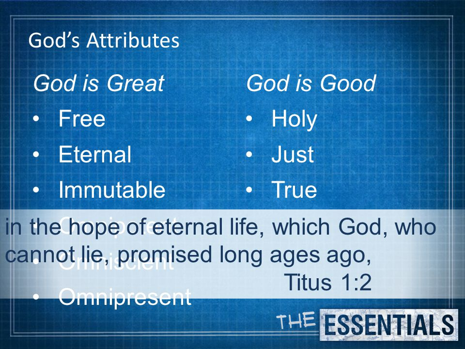 God's Attributes God is Great Free Eternal Immutable Omnipotent Omniscient Omnipresent God is Good Holy Just True in the hope of eternal life, which God, who cannot lie, promised long ages ago, Titus 1:2