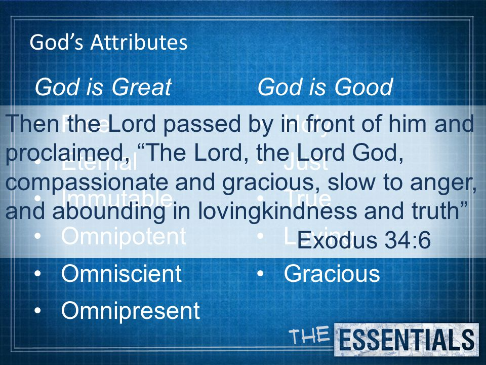 God's Attributes God is Great Free Eternal Immutable Omnipotent Omniscient Omnipresent God is Good Holy Just True Loving Gracious Then the Lord passed by in front of him and proclaimed, The Lord, the Lord God, compassionate and gracious, slow to anger, and abounding in lovingkindness and truth Exodus 34:6