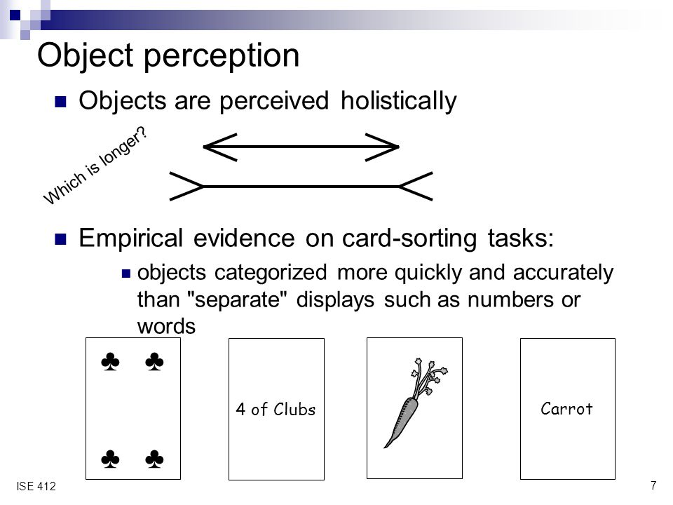 7 ISE 412 Object perception Objects are perceived holistically Empirical evidence on card ‑ sorting tasks: objects categorized more quickly and accura