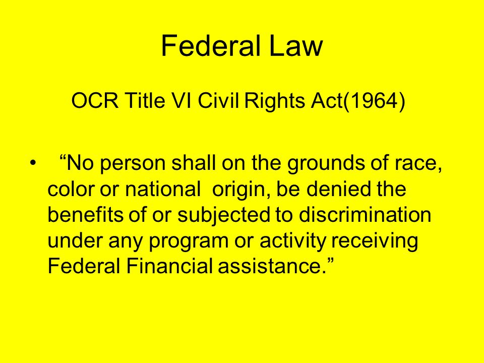 Federal Law OCR Title VI Civil Rights Act(1964) No person shall on the grounds of race, color or national origin, be denied the benefits of or subjected to discrimination under any program or activity receiving Federal Financial assistance.