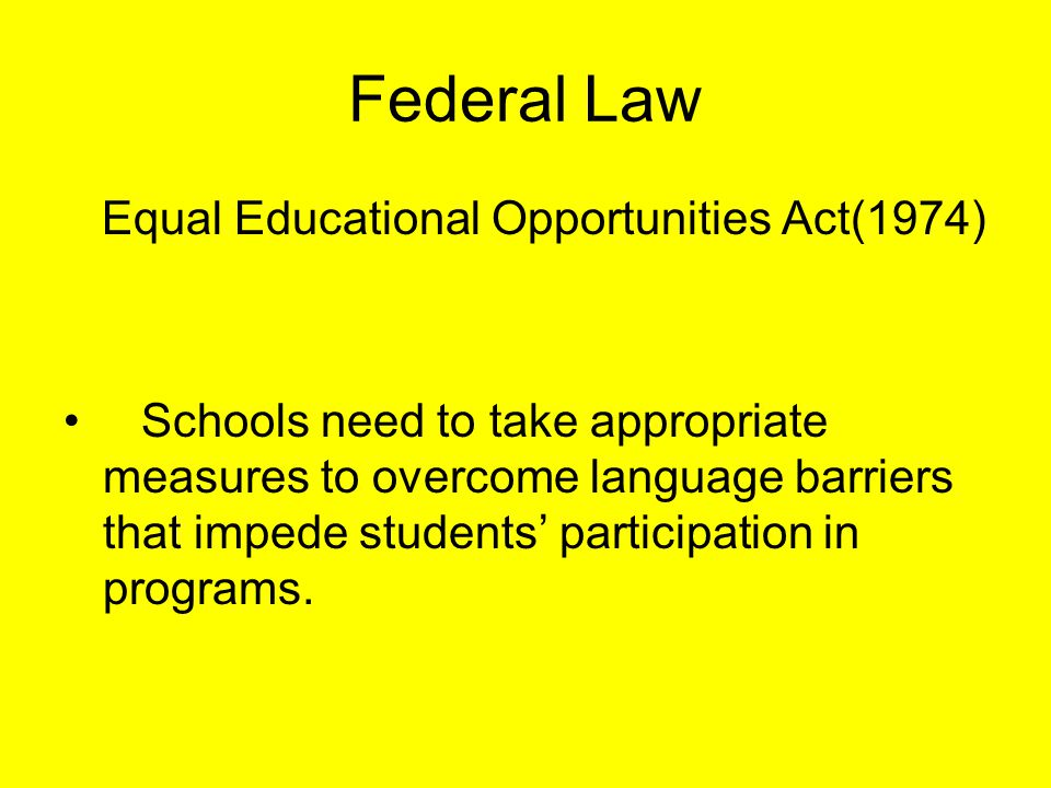 Federal Law Equal Educational Opportunities Act(1974) Schools need to take appropriate measures to overcome language barriers that impede students' participation in programs.
