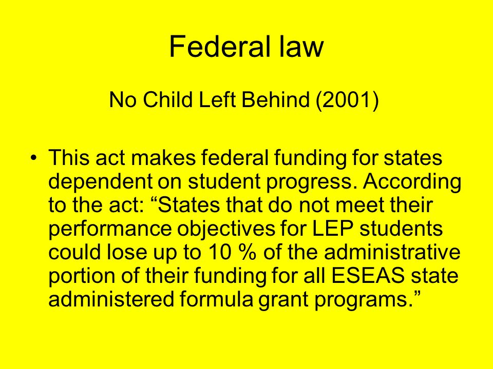 Federal law No Child Left Behind (2001) This act makes federal funding for states dependent on student progress.