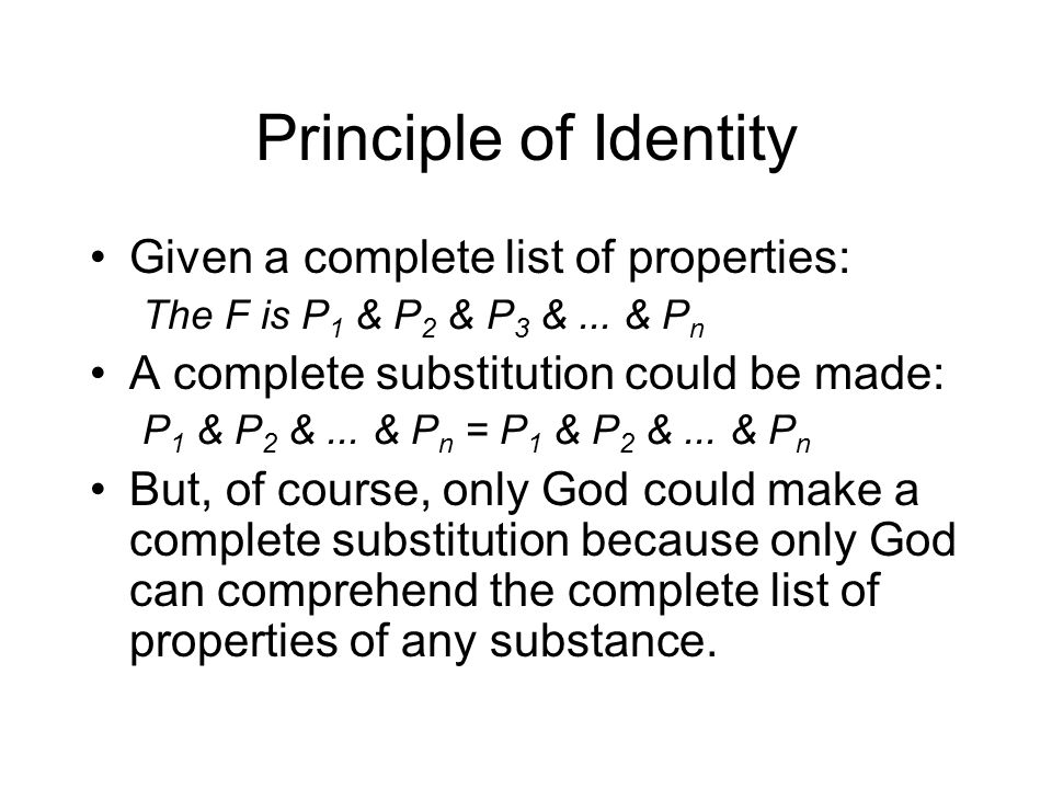 Principle of Identity Given a complete list of properties: The F is P 1 & P 2 & P 3 &...
