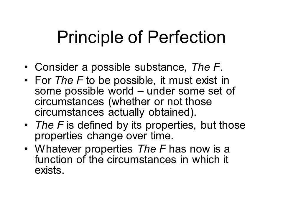 Principle of Perfection Consider a possible substance, The F. For The F to be possible, it must exist in some possible world – under some set of circu