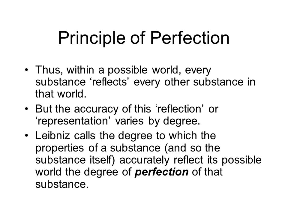 Principle of Perfection Thus, within a possible world, every substance 'reflects' every other substance in that world. But the accuracy of this 'refle
