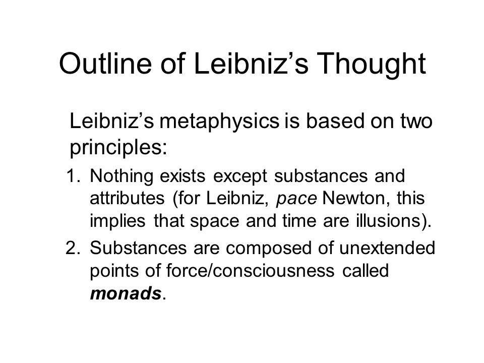 Outline of Leibniz's Thought Leibniz's metaphysics is based on two principles: 1.Nothing exists except substances and attributes (for Leibniz, pace Newton, this implies that space and time are illusions).