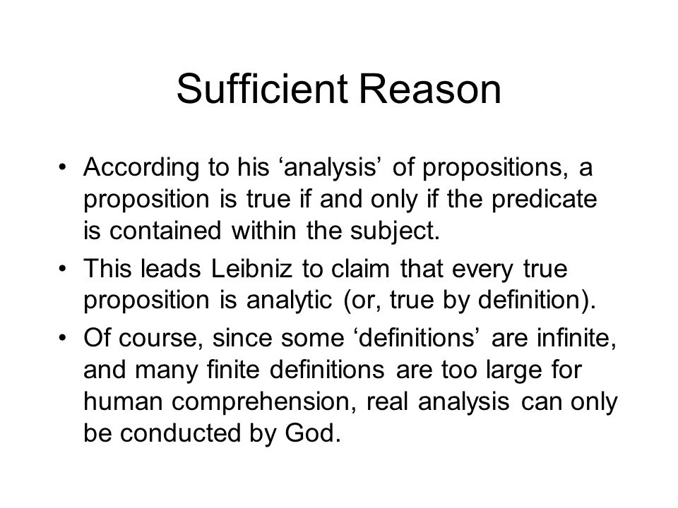 Sufficient Reason According to his 'analysis' of propositions, a proposition is true if and only if the predicate is contained within the subject.