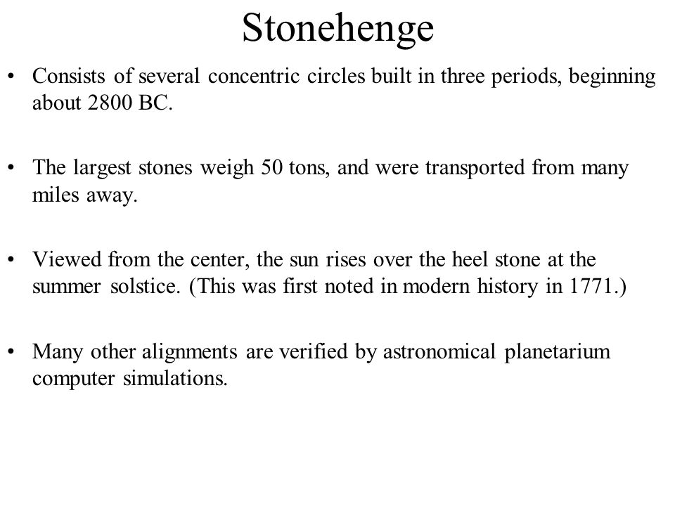 Stonehenge Consists of several concentric circles built in three periods, beginning about 2800 BC. The largest stones weigh 50 tons, and were transpor