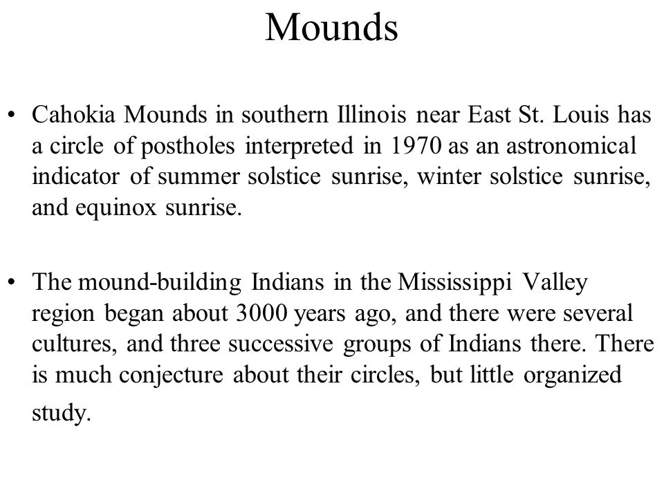 Mounds Cahokia Mounds in southern Illinois near East St. Louis has a circle of postholes interpreted in 1970 as an astronomical indicator of summer so