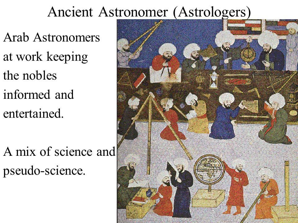 Ancient Astronomer (Astrologers) Arab Astronomers at work keeping the nobles informed and entertained. A mix of science and pseudo-science.