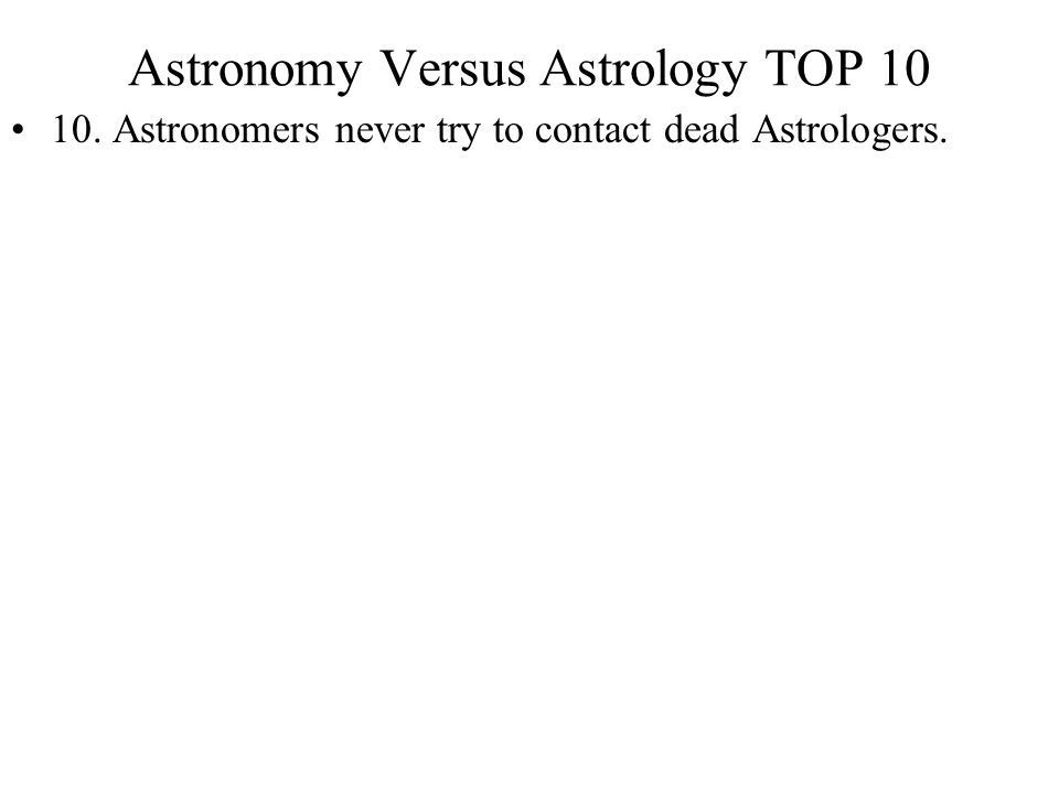 Astronomy Versus Astrology TOP 10 10. Astronomers never try to contact dead Astrologers.