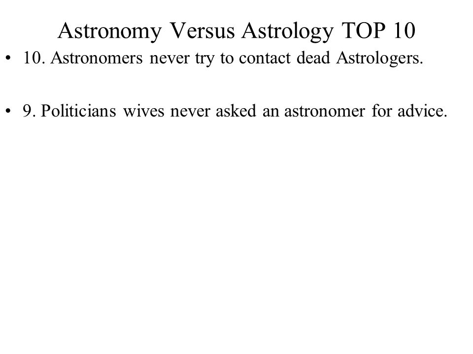 Astronomy Versus Astrology TOP 10 10. Astronomers never try to contact dead Astrologers. 9. Politicians wives never asked an astronomer for advice.