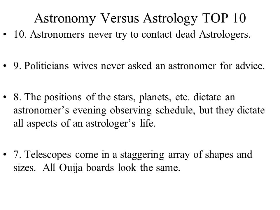 Astronomy Versus Astrology TOP 10 10. Astronomers never try to contact dead Astrologers. 9. Politicians wives never asked an astronomer for advice. 8.