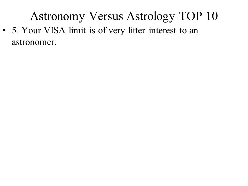 Astronomy Versus Astrology TOP 10 5. Your VISA limit is of very litter interest to an astronomer.