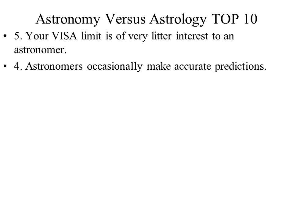 Astronomy Versus Astrology TOP 10 5. Your VISA limit is of very litter interest to an astronomer. 4. Astronomers occasionally make accurate prediction