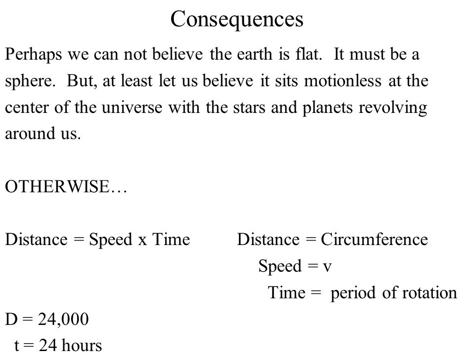 Consequences Perhaps we can not believe the earth is flat. It must be a sphere. But, at least let us believe it sits motionless at the center of the u