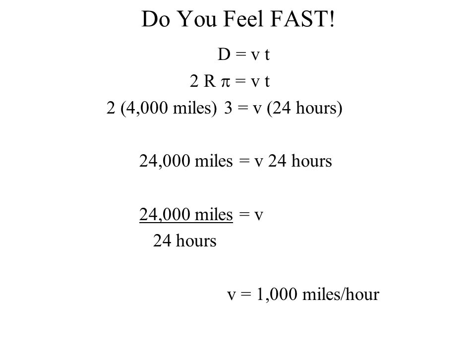 Do You Feel FAST! D = v t 2 R  = v t 2 (4,000 miles) 3 = v (24 hours) 24,000 miles = v 24 hours 24,000 miles = v 24 hours v = 1,000 miles/hour