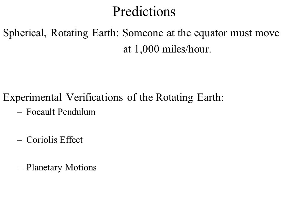 Predictions Spherical, Rotating Earth: Someone at the equator must move at 1,000 miles/hour. Experimental Verifications of the Rotating Earth: –Focaul