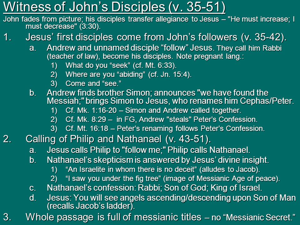 Witness of John's Disciples (v. 35-51) John fades from picture; his disciples transfer allegiance to Jesus –