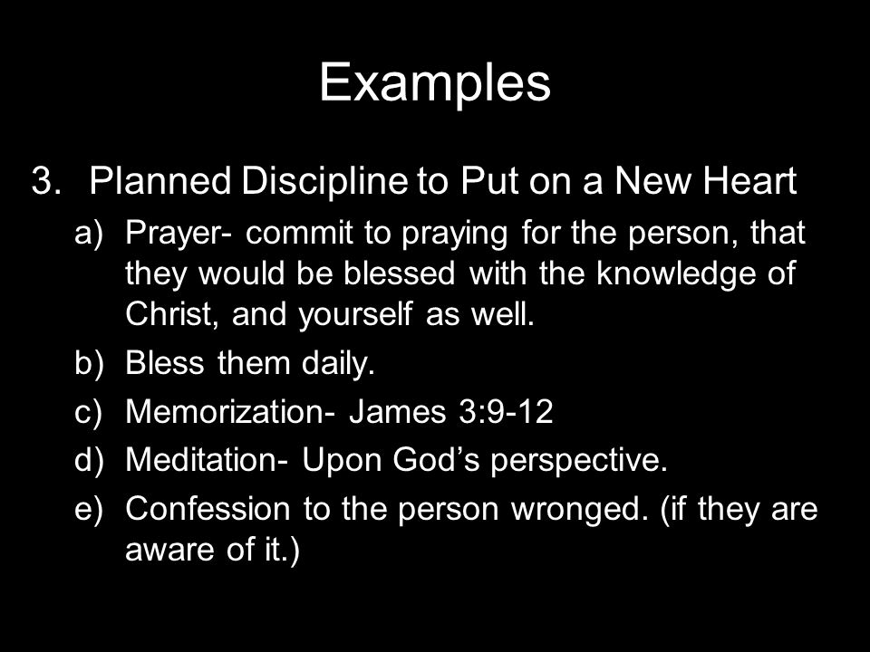 Examples 3.Planned Discipline to Put on a New Heart a)Prayer- commit to praying for the person, that they would be blessed with the knowledge of Christ, and yourself as well.
