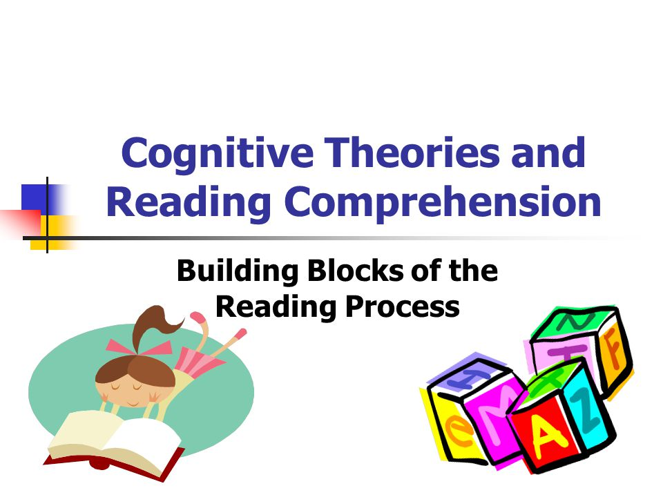 Cognitive Theories and Reading Comprehension Building Blocks of the Reading Process
