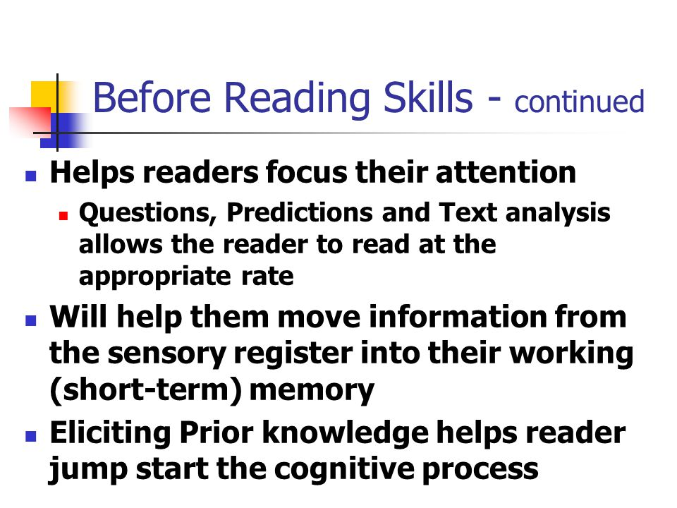 Before Reading Skills - continued Helps readers focus their attention Questions, Predictions and Text analysis allows the reader to read at the appropriate rate Will help them move information from the sensory register into their working (short-term) memory Eliciting Prior knowledge helps reader jump start the cognitive process