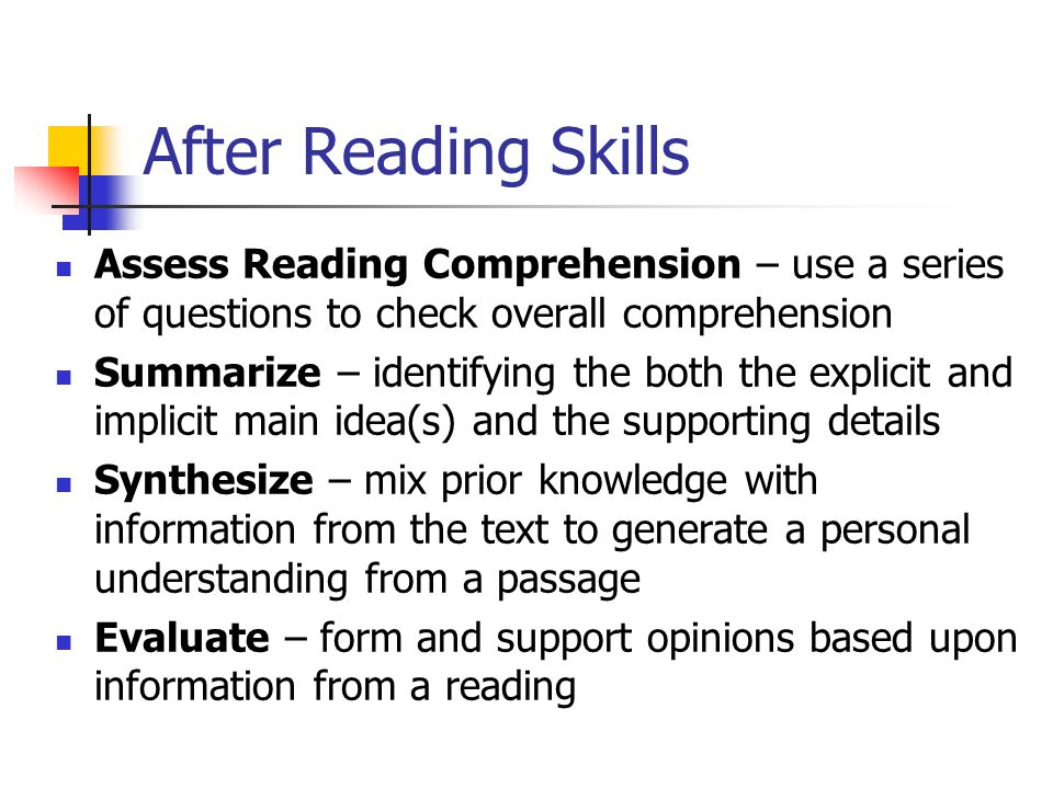 After Reading Skills Assess Reading Comprehension – use a series of questions to check overall comprehension Summarize – identifying the both the explicit and implicit main idea(s) and the supporting details Synthesize – mix prior knowledge with information from the text to generate a personal understanding from a passage Evaluate – form and support opinions based upon information from a reading