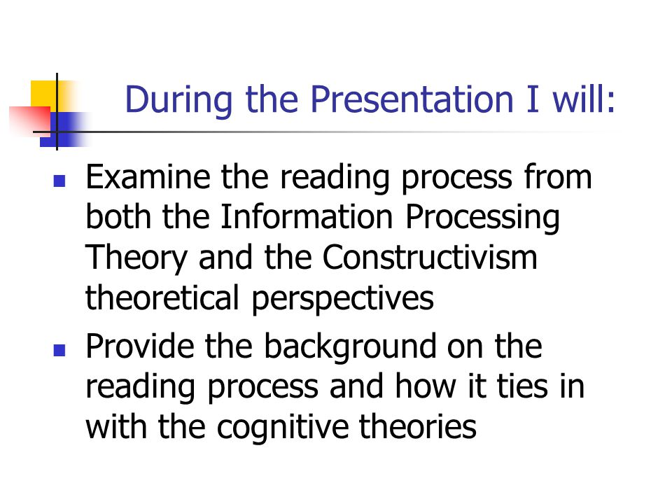 During the Presentation I will: Examine the reading process from both the Information Processing Theory and the Constructivism theoretical perspectives Provide the background on the reading process and how it ties in with the cognitive theories