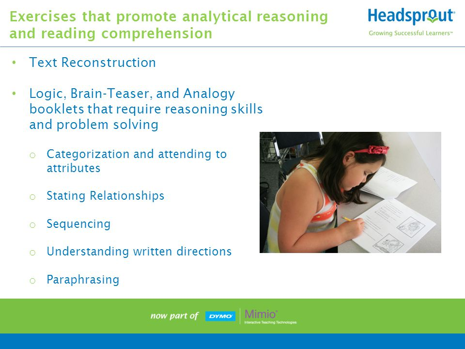 Text Reconstruction Logic, Brain-Teaser, and Analogy booklets that require reasoning skills and problem solving o Categorization and attending to attributes o Stating Relationships o Sequencing o Understanding written directions o Paraphrasing Exercises that promote analytical reasoning and reading comprehension