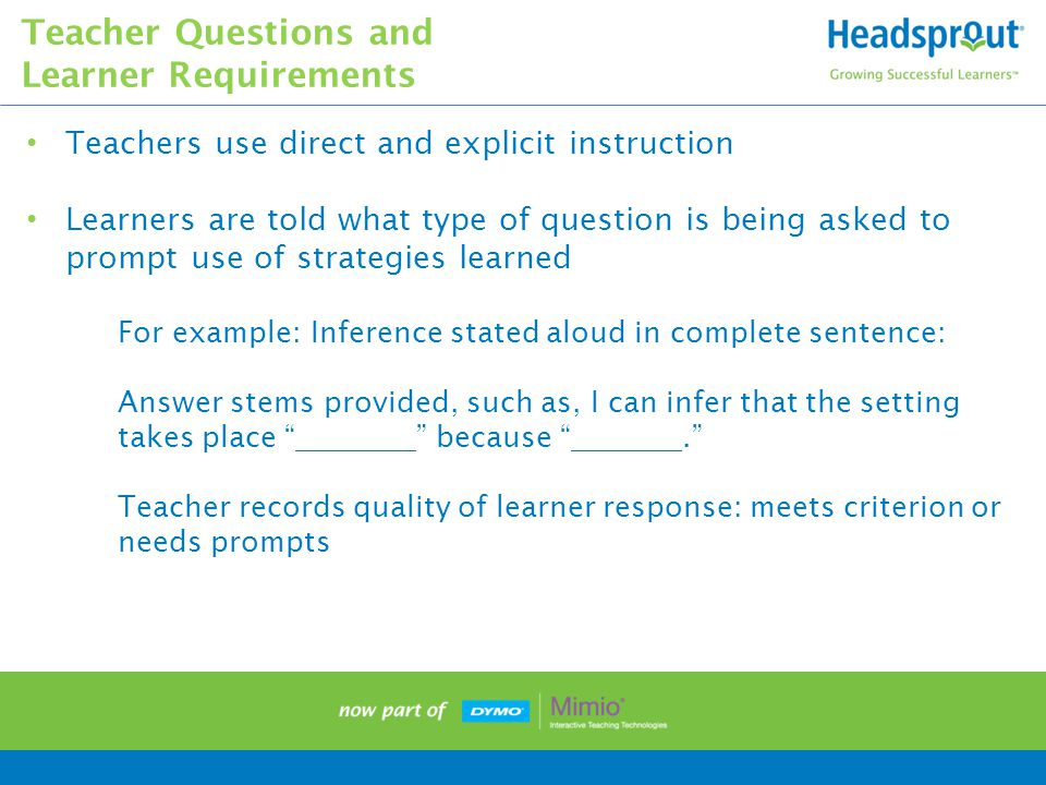 Teachers use direct and explicit instruction Learners are told what type of question is being asked to prompt use of strategies learned For example: Inference stated aloud in complete sentence: Answer stems provided, such as, I can infer that the setting takes place because . Teacher records quality of learner response: meets criterion or needs prompts Teacher Questions and Learner Requirements