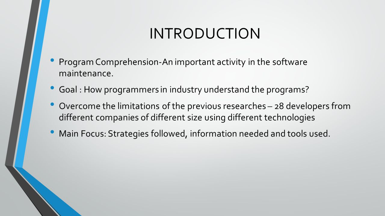 INTRODUCTION Program Comprehension-An important activity in the software maintenance. Goal : How programmers in industry understand the programs? Over