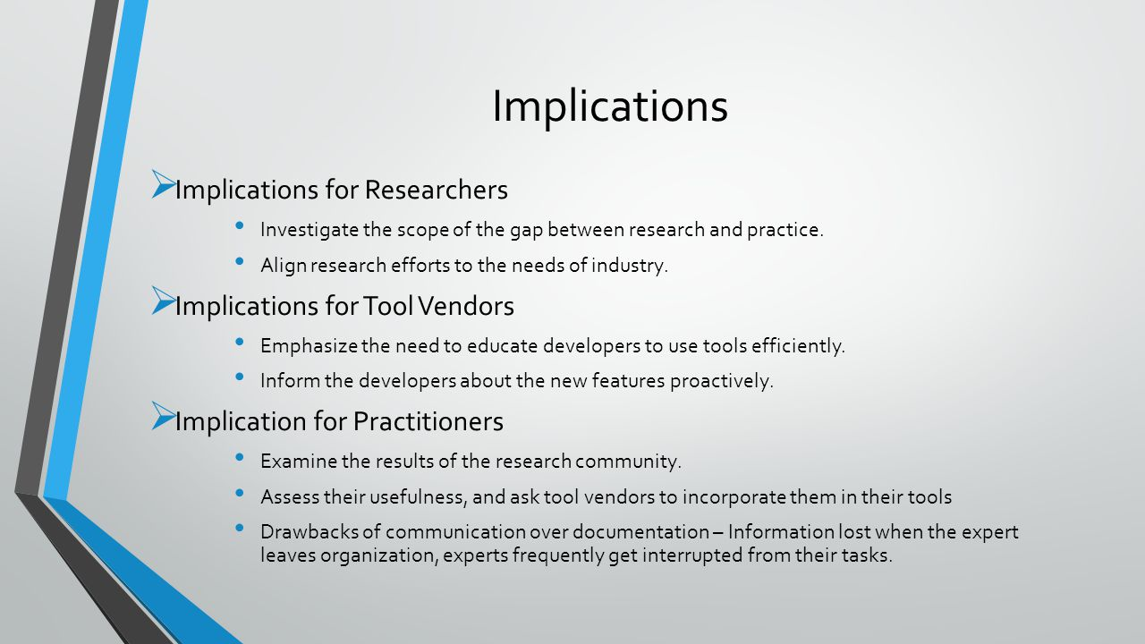 Implications  Implications for Researchers Investigate the scope of the gap between research and practice. Align research efforts to the needs of ind