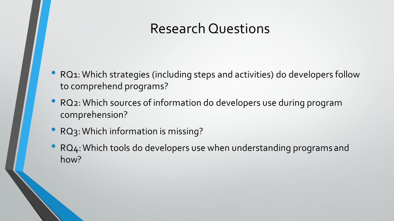 Research Questions RQ1: Which strategies (including steps and activities) do developers follow to comprehend programs? RQ2: Which sources of informati