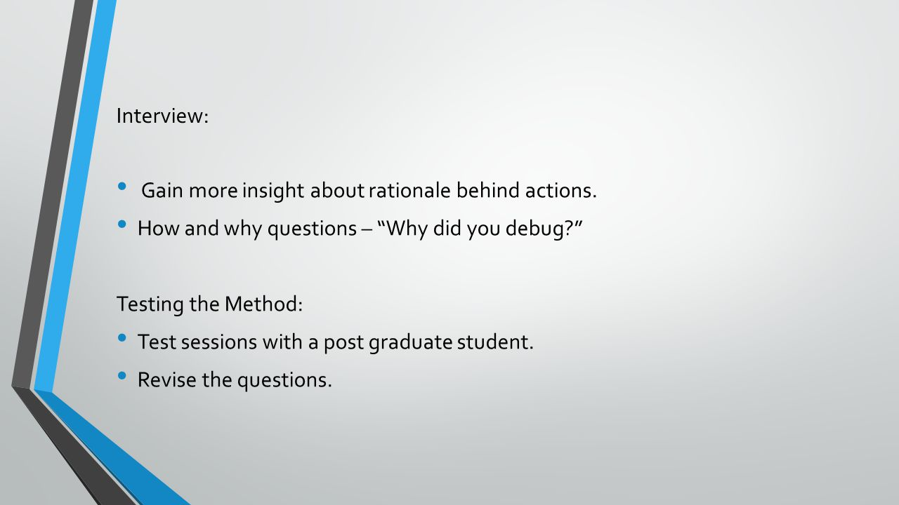 """Interview: Gain more insight about rationale behind actions. How and why questions – """"Why did you debug?"""" Testing the Method: Test sessions with a pos"""