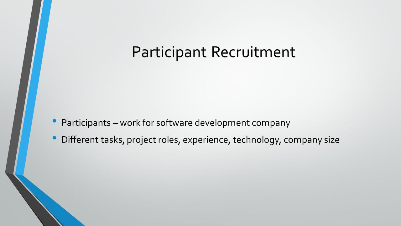 Participant Recruitment Participants – work for software development company Different tasks, project roles, experience, technology, company size