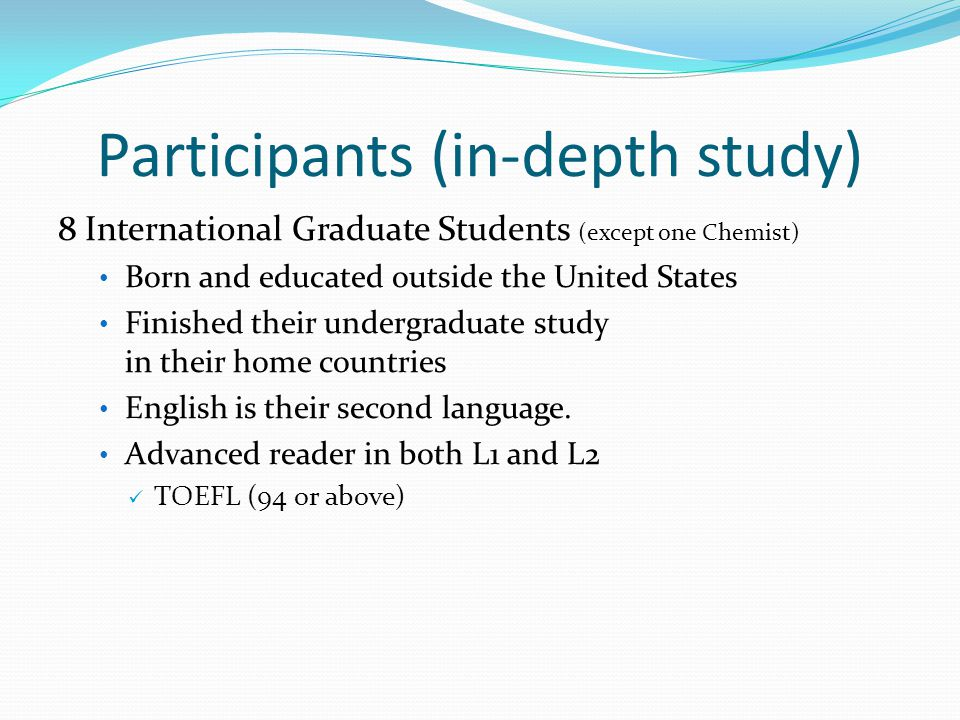 Participants (in-depth study) 8 International Graduate Students (except one Chemist) Born and educated outside the United States Finished their undergraduate study in their home countries English is their second language.