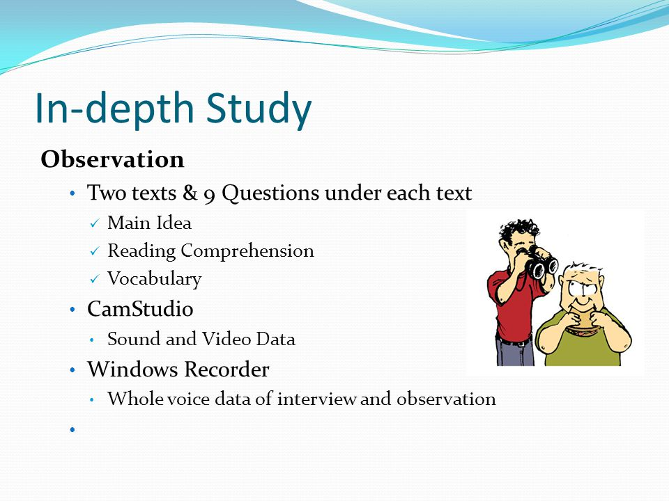 In-depth Study Observation Two texts & 9 Questions under each text Main Idea Reading Comprehension Vocabulary CamStudio Sound and Video Data Windows Recorder Whole voice data of interview and observation