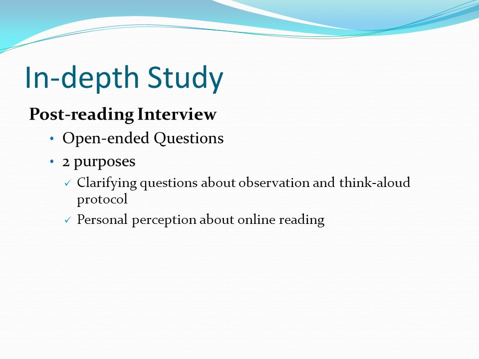 In-depth Study Post-reading Interview Open-ended Questions 2 purposes Clarifying questions about observation and think-aloud protocol Personal perception about online reading
