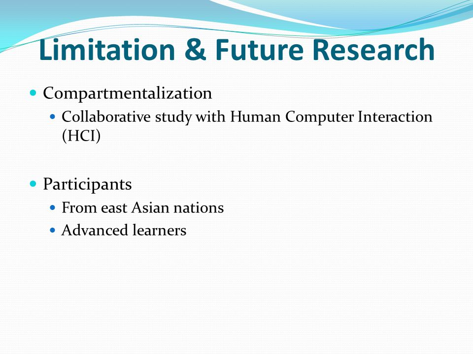 Limitation & Future Research Compartmentalization Collaborative study with Human Computer Interaction (HCI) Participants From east Asian nations Advanced learners