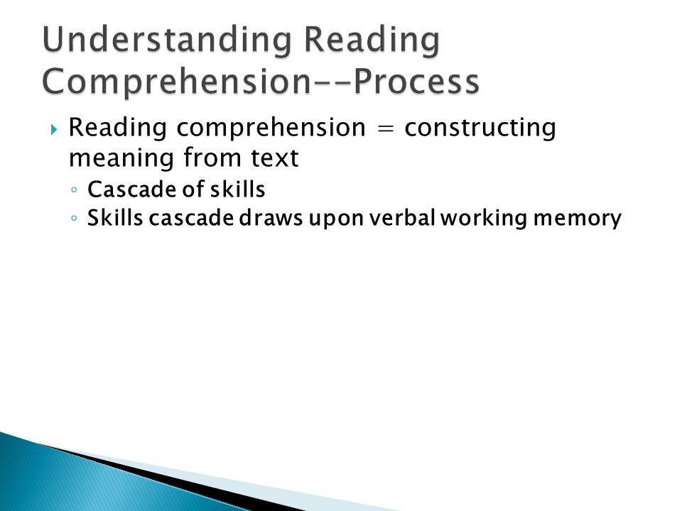  Reading comprehension = constructing meaning from text ◦ Cascade of skills ◦ Skills cascade draws upon verbal working memory