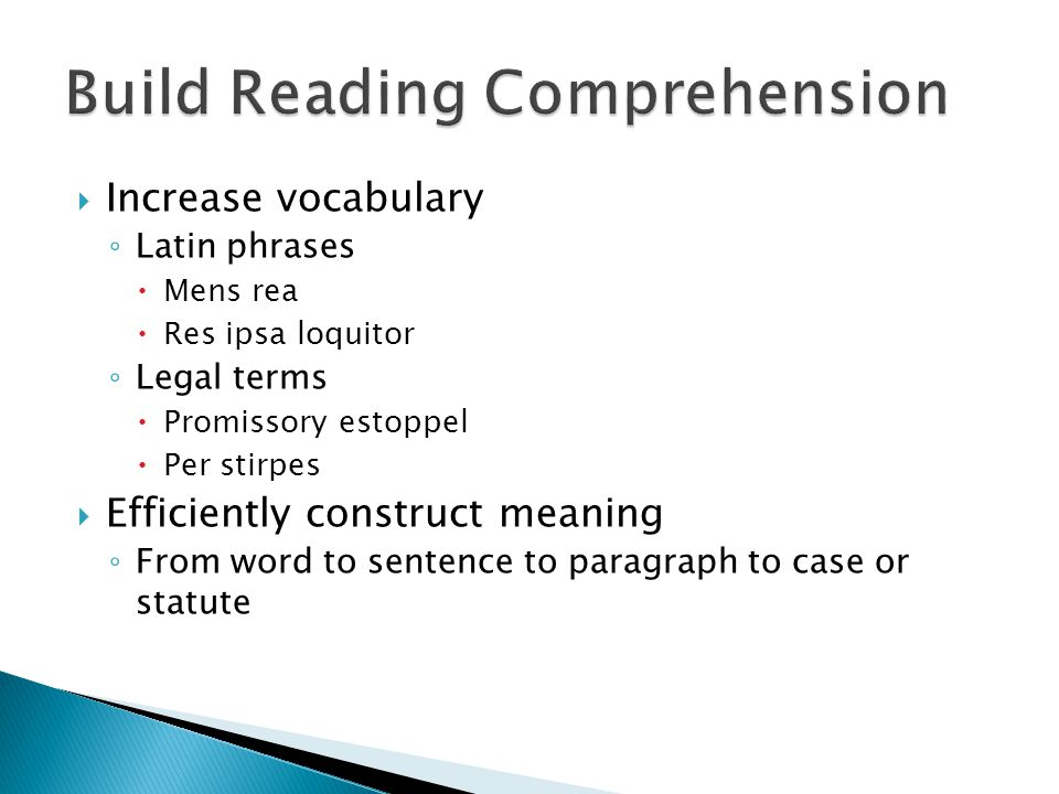  Increase vocabulary ◦ Latin phrases  Mens rea  Res ipsa loquitor ◦ Legal terms  Promissory estoppel  Per stirpes  Efficiently construct meaning