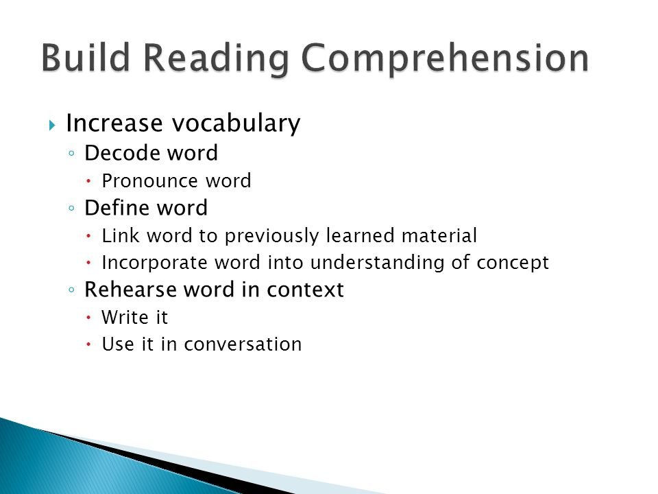  Increase vocabulary ◦ Decode word  Pronounce word ◦ Define word  Link word to previously learned material  Incorporate word into understanding of