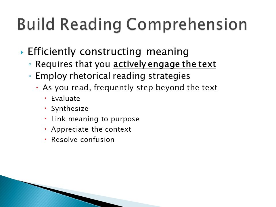  Efficiently constructing meaning ◦ Requires that you actively engage the text ◦ Employ rhetorical reading strategies  As you read, frequently step beyond the text  Evaluate  Synthesize  Link meaning to purpose  Appreciate the context  Resolve confusion