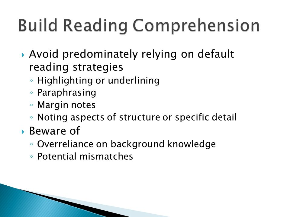  Avoid predominately relying on default reading strategies ◦ Highlighting or underlining ◦ Paraphrasing ◦ Margin notes ◦ Noting aspects of structure or specific detail  Beware of ◦ Overreliance on background knowledge ◦ Potential mismatches